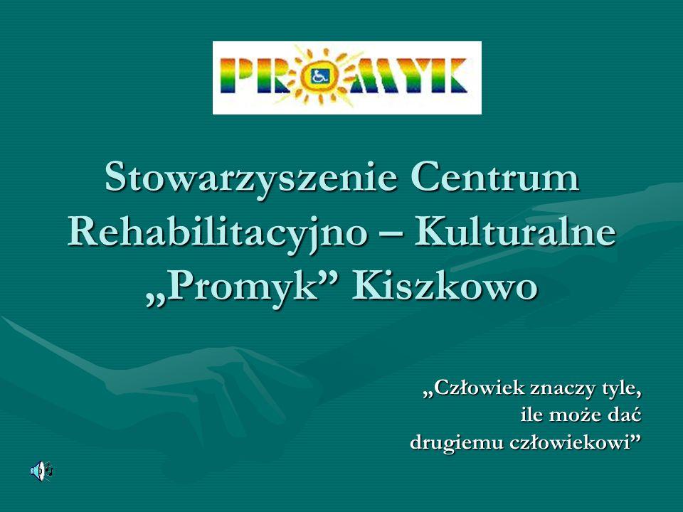 Stowarzyszenie Centrum Rehabilitacyjno – Kulturalne Promyk Kiszkowo Człowiek znaczy tyle, ile może dać ile może dać drugiemu człowiekowi