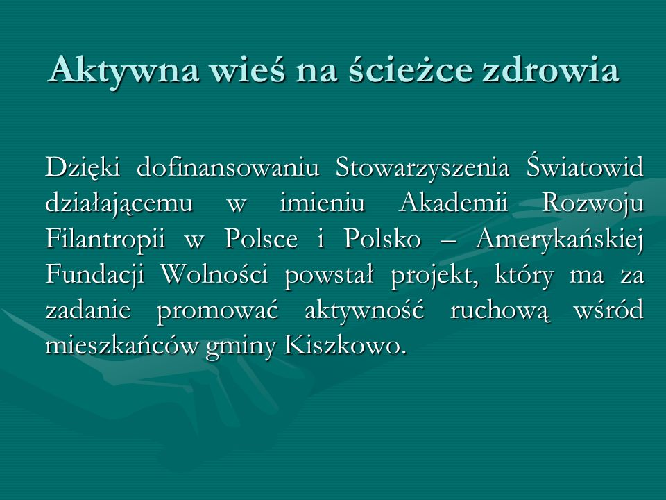 Aktywna wieś na ścieżce zdrowia Dzięki dofinansowaniu Stowarzyszenia Światowid działającemu w imieniu Akademii Rozwoju Filantropii w Polsce i Polsko – Amerykańskiej Fundacji Wolności powstał projekt, który ma za zadanie promować aktywność ruchową wśród mieszkańców gminy Kiszkowo.