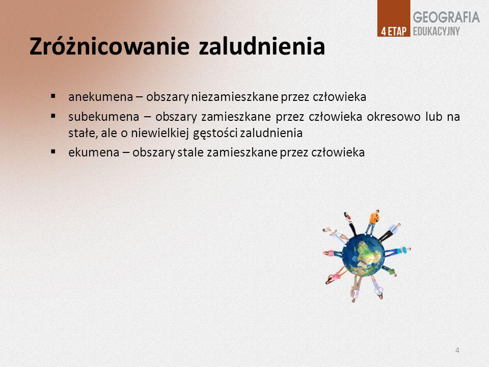 Zróżnicowanie zaludnienia anekumena – obszary niezamieszkane przez człowieka subekumena – obszary zamieszkane przez człowieka okresowo lub na stałe, a
