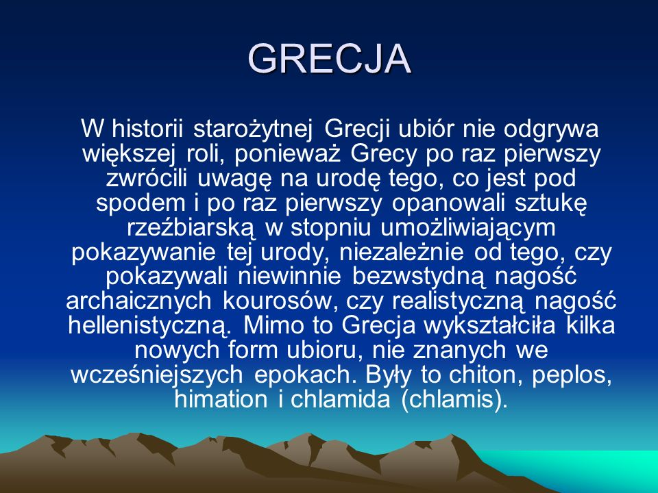 GRECJA W historii starożytnej Grecji ubiór nie odgrywa większej roli, ponieważ Grecy po raz pierwszy zwrócili uwagę na urodę tego, co jest pod spodem