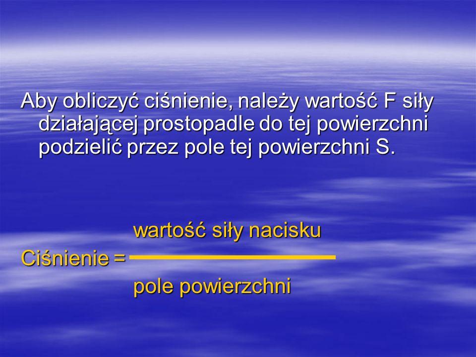 wartość siły nacisku wartość siły nacisku Ciśnienie = pole powierzchni pole powierzchni F p = S