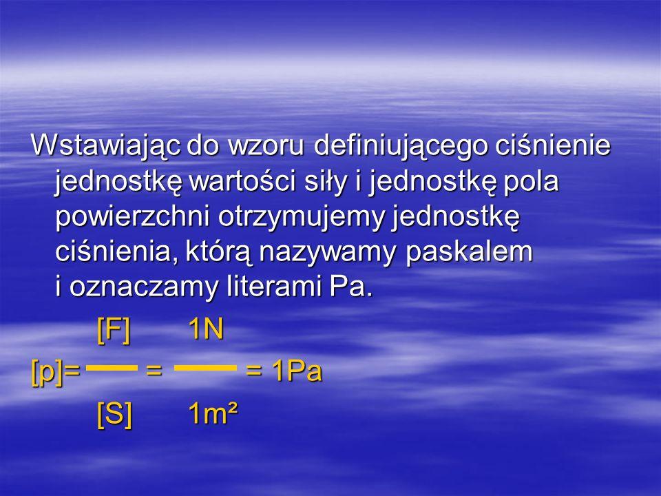 1 paskal jest to ciśnienie wywierane przez siłę o wartości 1 niutona działającą na powierzchnię, której pole wynosi 1m².