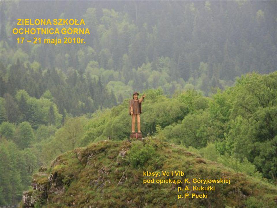 ZIELONA SZKOŁA OCHOTNICA GÓRNA 17 – 21 maja 2010r. klasy: Vc i VIb pod opieką p. K. Góryjowskiej p. A. Kukułki p. P. Pecki