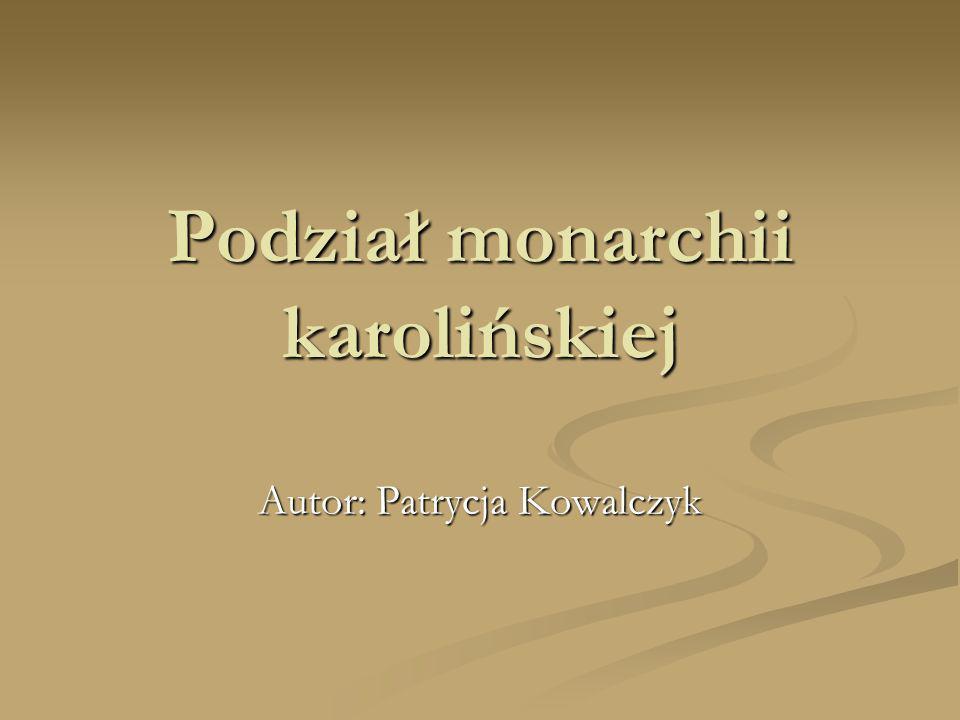 Podział monarchii karolińskiej Autor: Patrycja Kowalczyk