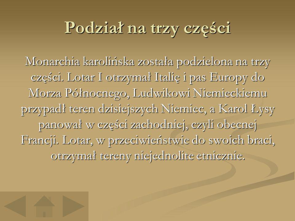 Podział na trzy części Monarchia karolińska została podzielona na trzy części. Lotar I otrzymał Italię i pas Europy do Morza Północnego, Ludwikowi Nie