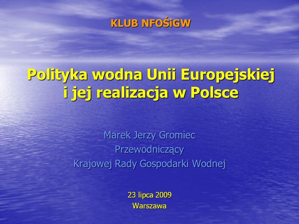 KLUB NFOŚiGW Polityka wodna Unii Europejskiej i jej realizacja w Polsce Marek Jerzy Gromiec Przewodniczący Krajowej Rady Gospodarki Wodnej 23 lipca 20
