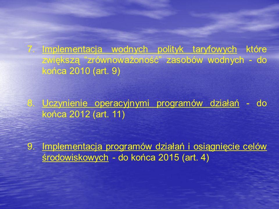 7.Implementacja wodnych polityk taryfowych które zwiększą zrównoważoność zasobów wodnych - do końca 2010 (art. 9) 8.Uczynienie operacyjnymi programów