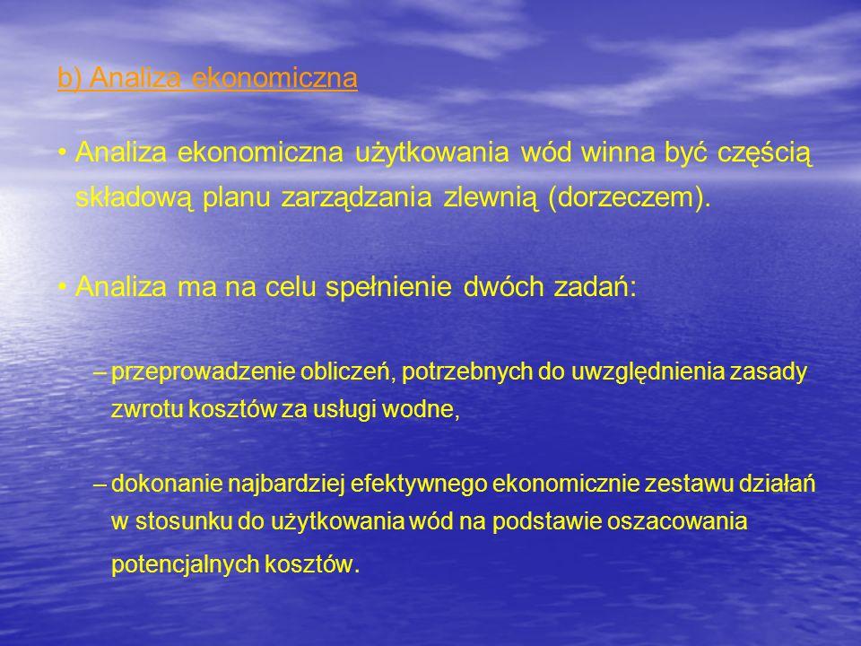 b) Analiza ekonomiczna Analiza ekonomiczna użytkowania wód winna być częścią składową planu zarządzania zlewnią (dorzeczem). Analiza ma na celu spełni