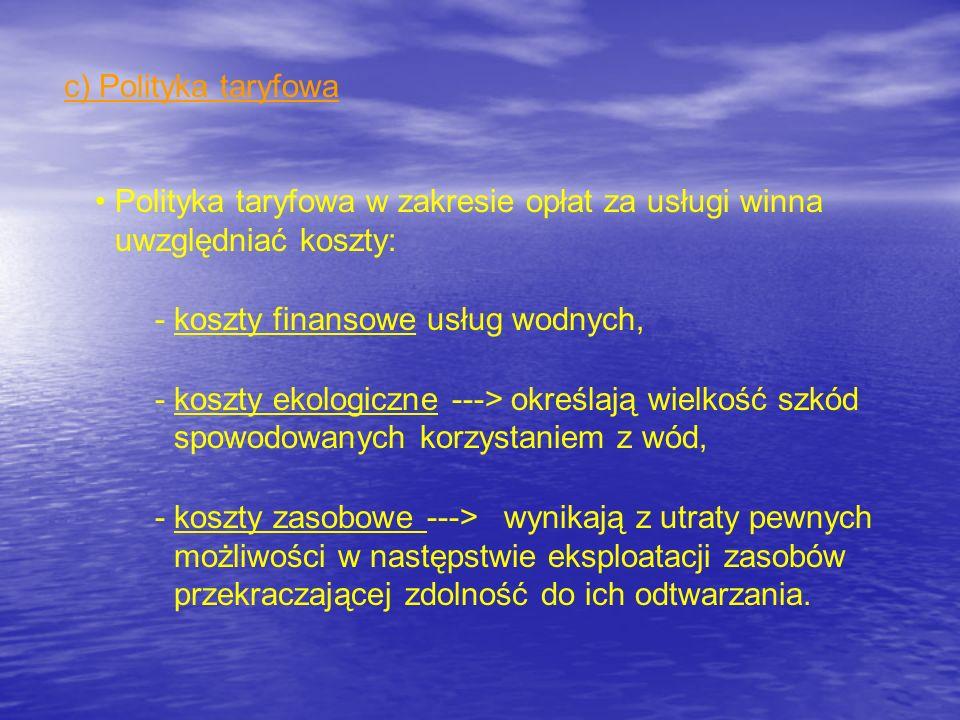 c) Polityka taryfowa Polityka taryfowa w zakresie opłat za usługi winna uwzględniać koszty: -koszty finansowe usług wodnych, -koszty ekologiczne --->