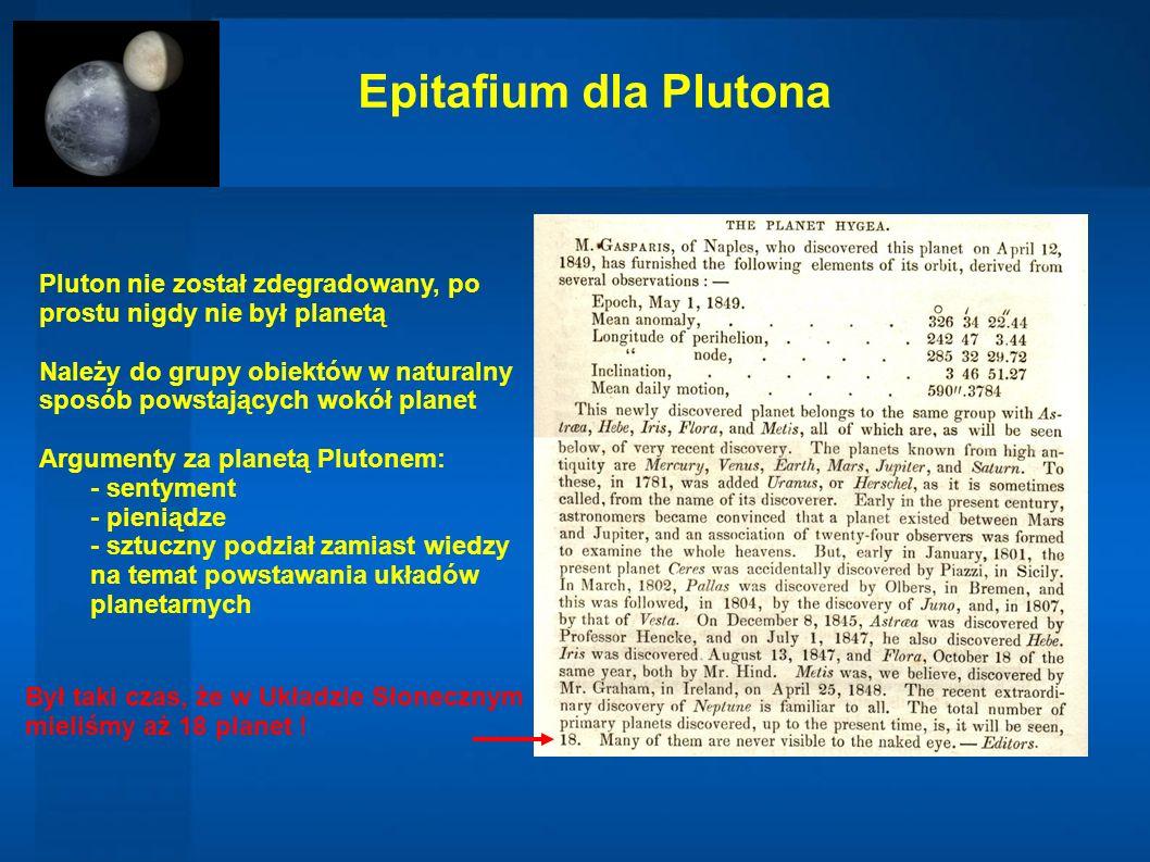 Epitafium dla Plutona Był taki czas, że w Układzie Słonecznym mieliśmy aż 18 planet ! Pluton nie został zdegradowany, po prostu nigdy nie był planetą
