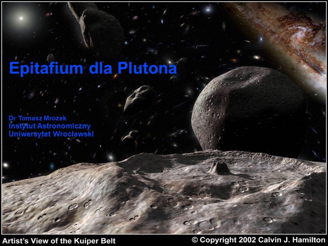 Epitafium dla Plutona Dr Tomasz Mrozek Instytut Astronomiczny Uniwersytet Wrocławski