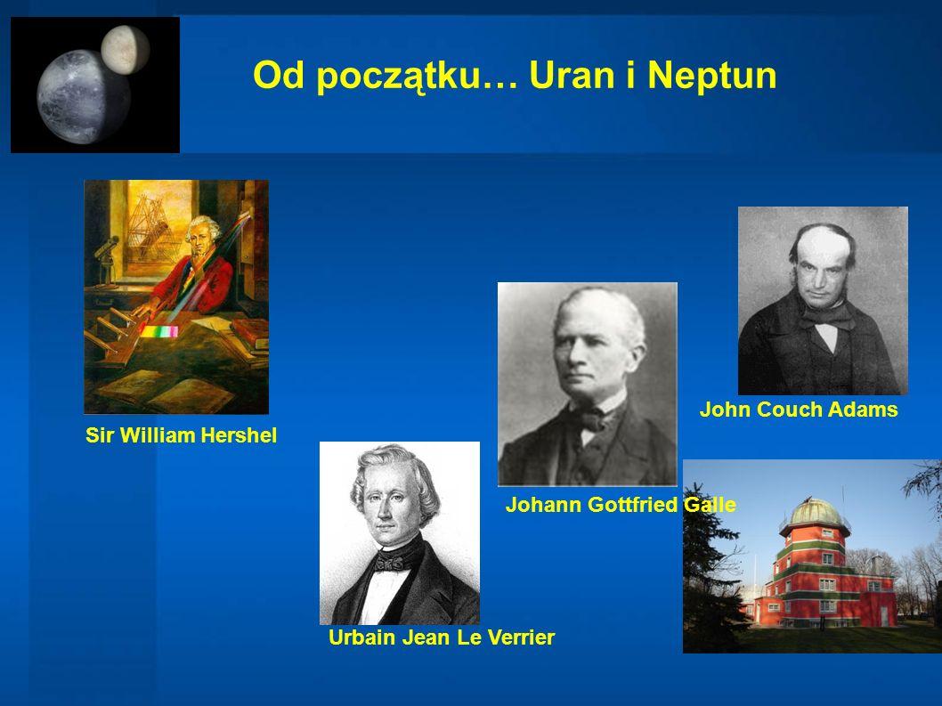 Od początku… Uran i Neptun Urbain Jean Le Verrier John Couch Adams Johann Gottfried Galle Sir William Hershel
