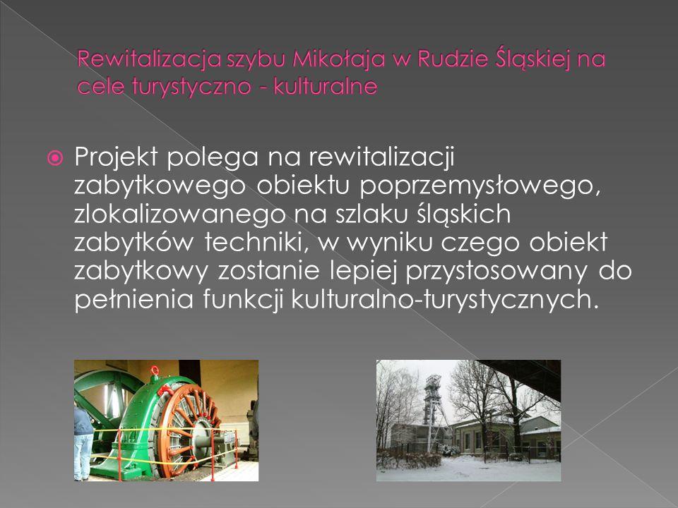 Projekt polega na rewitalizacji zabytkowego obiektu poprzemysłowego, zlokalizowanego na szlaku śląskich zabytków techniki, w wyniku czego obiekt zabytkowy zostanie lepiej przystosowany do pełnienia funkcji kulturalno-turystycznych.
