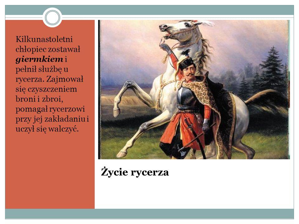 Życie rycerza Kilkunastoletni chłopiec zostawał giermkiem i pełnił służbę u rycerza. Zajmował się czyszczeniem broni i zbroi, pomagał rycerzowi przy j