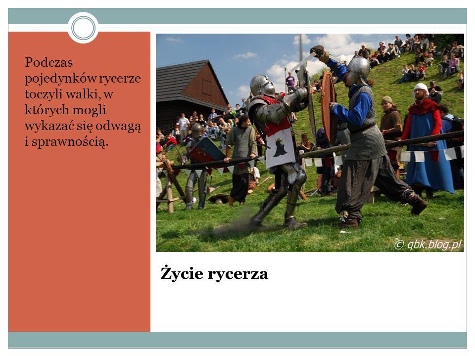 Życie rycerza Podczas pojedynków rycerze toczyli walki, w których mogli wykazać się odwagą i sprawnością.