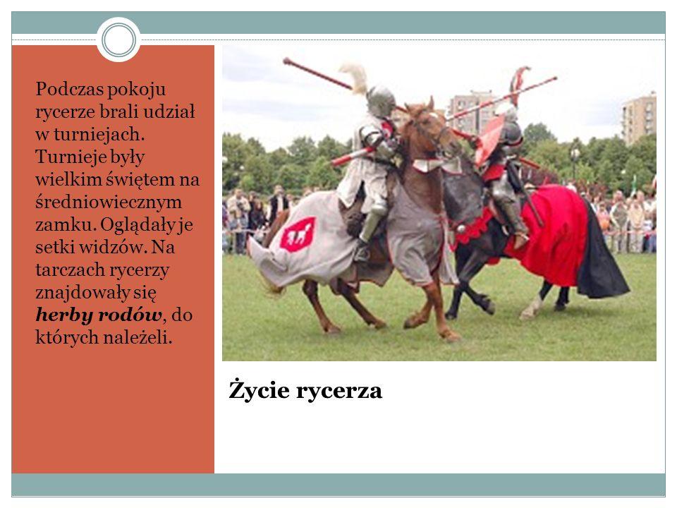 Życie rycerza Podczas pokoju rycerze brali udział w turniejach. Turnieje były wielkim świętem na średniowiecznym zamku. Oglądały je setki widzów. Na t