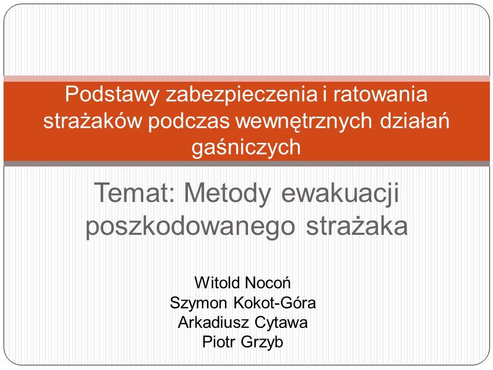 Temat: Metody ewakuacji poszkodowanego strażaka Podstawy zabezpieczenia i ratowania strażaków podczas wewnętrznych działań gaśniczych Witold Nocoń Szy