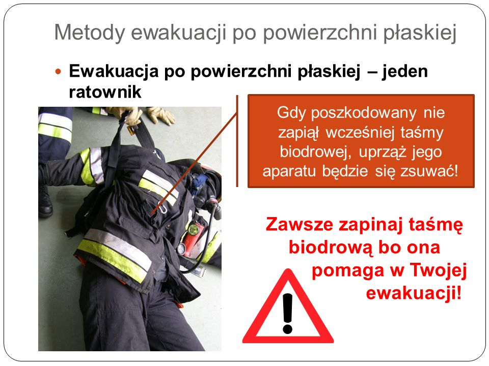 Metody ewakuacji po powierzchni płaskiej Ewakuacja po powierzchni płaskiej – jeden ratownik Gdy poszkodowany nie zapiął wcześniej taśmy biodrowej, upr