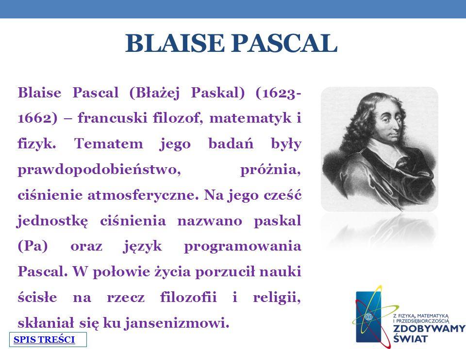 BLAISE PASCAL Blaise Pascal (Błażej Paskal) (1623- 1662) – francuski filozof, matematyk i fizyk.