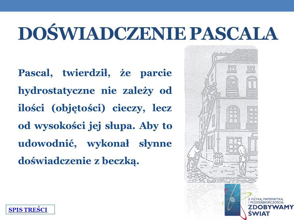 DOŚWIADCZENIE PASCALA Pascal, twierdził, że parcie hydrostatyczne nie zależy od ilości (objętości) cieczy, lecz od wysokości jej słupa.