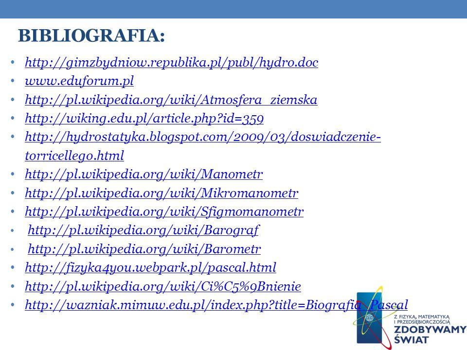 BIBLIOGRAFIA: http://gimzbydniow.republika.pl/publ/hydro.doc www.eduforum.pl http://pl.wikipedia.org/wiki/Atmosfera_ziemska http://wiking.edu.pl/article.php?id=359 http://hydrostatyka.blogspot.com/2009/03/doswiadczenie- torricellego.html http://hydrostatyka.blogspot.com/2009/03/doswiadczenie- torricellego.html http://pl.wikipedia.org/wiki/Manometr http://pl.wikipedia.org/wiki/Mikromanometr http://pl.wikipedia.org/wiki/Sfigmomanometr http://pl.wikipedia.org/wiki/Barograf http://pl.wikipedia.org/wiki/Barometr http://fizyka4you.webpark.pl/pascal.html http://pl.wikipedia.org/wiki/Ci%C5%9Bnienie http://wazniak.mimuw.edu.pl/index.php?title=Biografia_Pascal