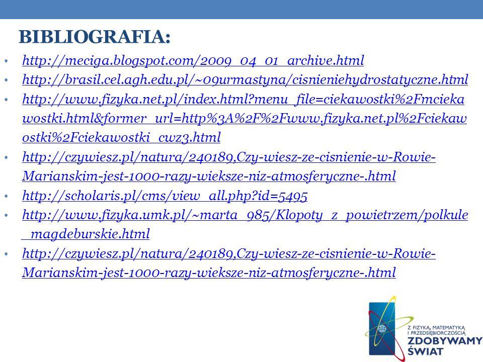 BIBLIOGRAFIA: http://meciga.blogspot.com/2009_04_01_archive.html http://brasil.cel.agh.edu.pl/~09urmastyna/cisnieniehydrostatyczne.html http://www.fizyka.net.pl/index.html?menu_file=ciekawostki%2Fmcieka wostki.html&former_url=http%3A%2F%2Fwww.fizyka.net.pl%2Fciekaw ostki%2Fciekawostki_cwz3.html http://www.fizyka.net.pl/index.html?menu_file=ciekawostki%2Fmcieka wostki.html&former_url=http%3A%2F%2Fwww.fizyka.net.pl%2Fciekaw ostki%2Fciekawostki_cwz3.html http://czywiesz.pl/natura/240189,Czy-wiesz-ze-cisnienie-w-Rowie- Marianskim-jest-1000-razy-wieksze-niz-atmosferyczne-.html http://czywiesz.pl/natura/240189,Czy-wiesz-ze-cisnienie-w-Rowie- Marianskim-jest-1000-razy-wieksze-niz-atmosferyczne-.html http://scholaris.pl/cms/view_all.php?id=5495 http://www.fizyka.umk.pl/~marta_985/Klopoty_z_powietrzem/polkule _magdeburskie.html http://www.fizyka.umk.pl/~marta_985/Klopoty_z_powietrzem/polkule _magdeburskie.html http://czywiesz.pl/natura/240189,Czy-wiesz-ze-cisnienie-w-Rowie- Marianskim-jest-1000-razy-wieksze-niz-atmosferyczne-.html http://czywiesz.pl/natura/240189,Czy-wiesz-ze-cisnienie-w-Rowie- Marianskim-jest-1000-razy-wieksze-niz-atmosferyczne-.html