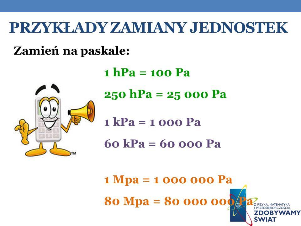 PRZYKŁADY ZAMIANY JEDNOSTEK Zamień na paskale: 1 hPa = 100 Pa 250 hPa = 25 000 Pa 1 kPa = 1 000 Pa 60 kPa = 60 000 Pa 1 Mpa = 1 000 000 Pa 80 Mpa = 80 000 000 Pa