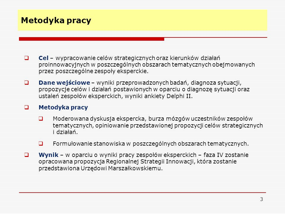 Metodyka pracy 3 Cel – wypracowanie celów strategicznych oraz kierunków działań proinnowacyjnych w poszczególnych obszarach tematycznych obejmowanych przez poszczególne zespoły eksperckie.