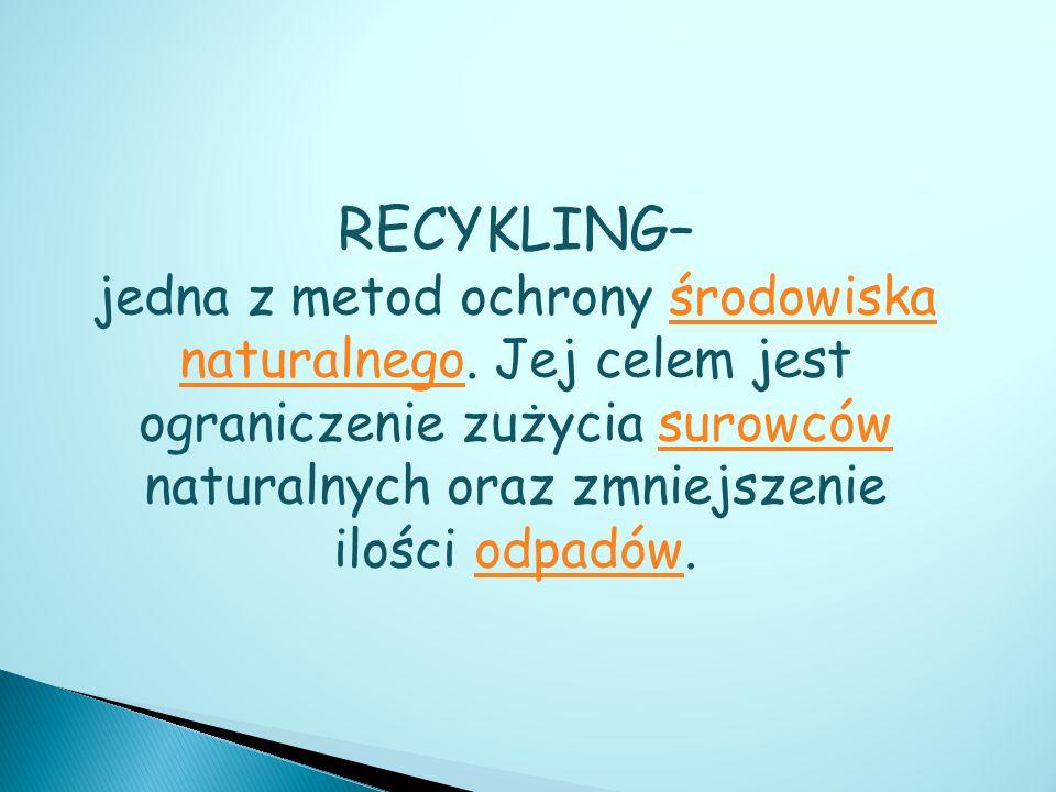 RECYKLING– jedna z metod ochrony środowiska naturalnego. Jej celem jest ograniczenie zużycia surowców naturalnych oraz zmniejszenie ilości odpadów.śro