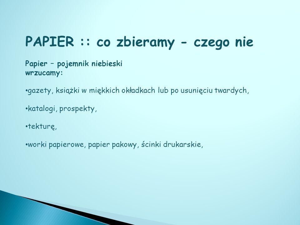 PAPIER :: co zbieramy - czego nie Papier – pojemnik niebieski wrzucamy: gazety, książki w miękkich okładkach lub po usunięciu twardych, katalogi, pros