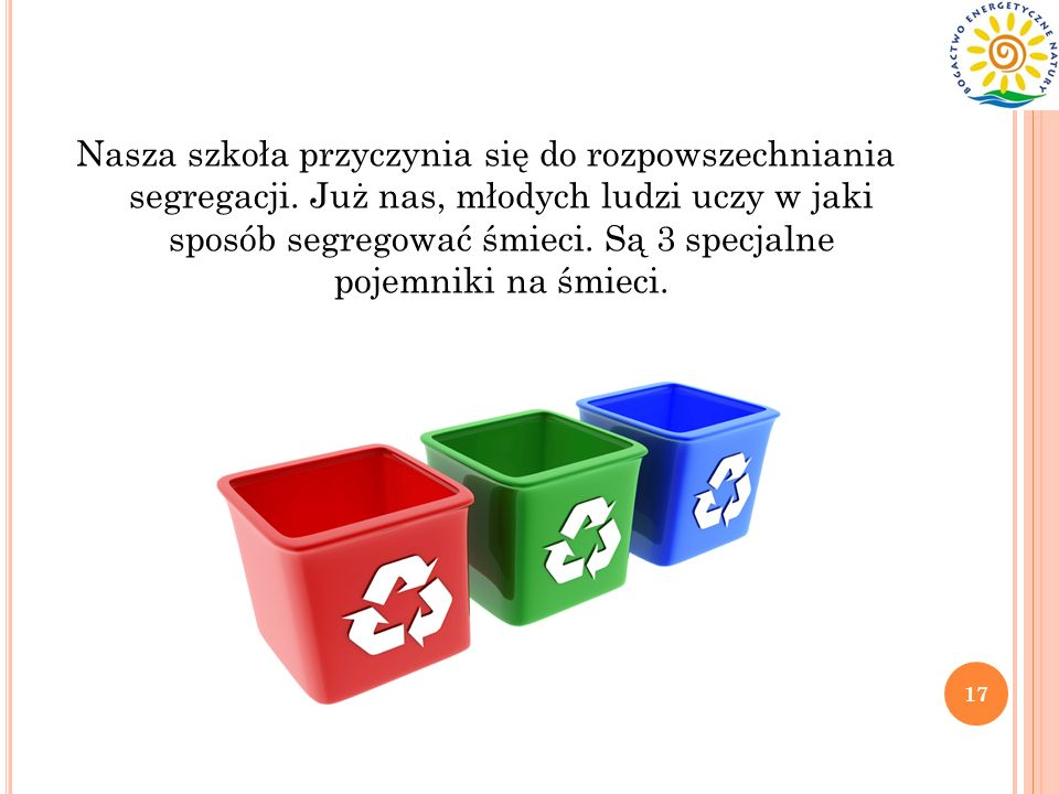 Nasza szkoła przyczynia się do rozpowszechniania segregacji. Już nas, młodych ludzi uczy w jaki sposób segregować śmieci. Są 3 specjalne pojemniki na