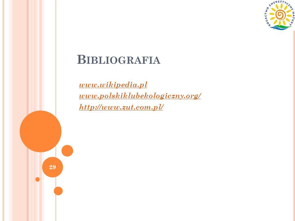 B IBLIOGRAFIA www.wikipedia.pl www.polskiklubekologiczny.org/ http://www.zut.com.pl/ 29