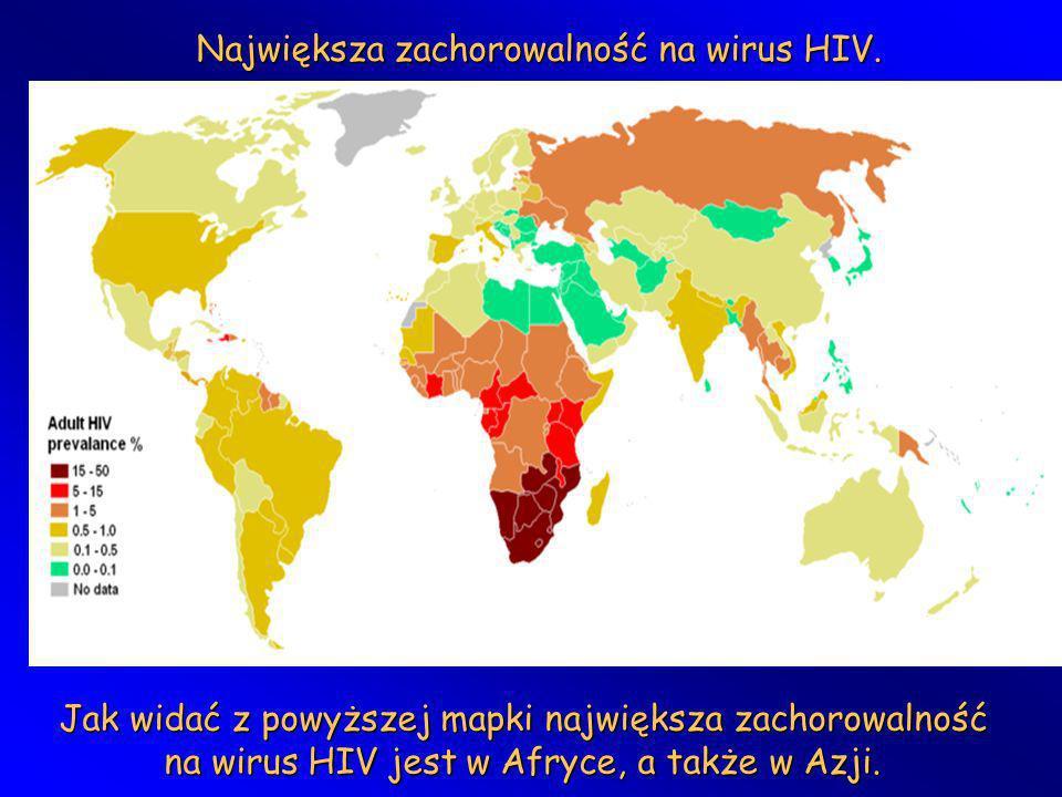 Największa zachorowalność na wirus HIV. Jak widać z powyższej mapki największa zachorowalność na wirus HIV jest w Afryce, a także w Azji.