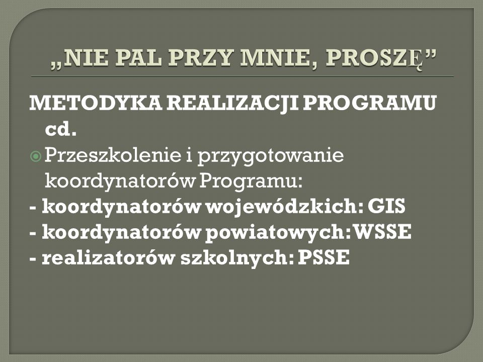 METODYKA REALIZACJI PROGRAMU cd. Przeszkolenie i przygotowanie koordynatorów Programu: - koordynatorów wojewódzkich: GIS - koordynatorów powiatowych: