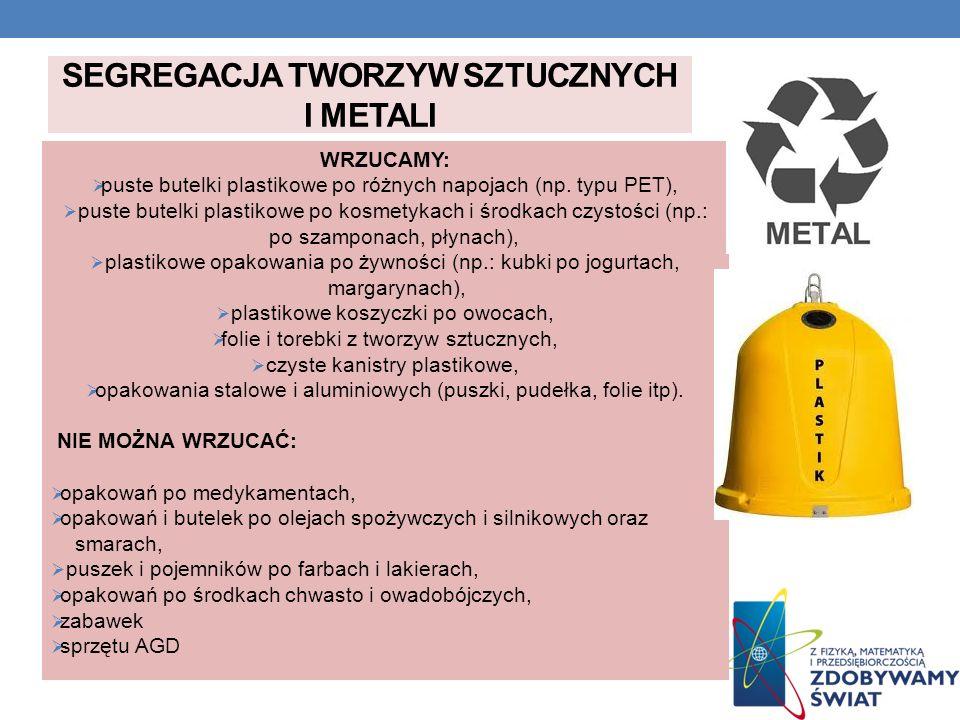 SEGREGACJA TWORZYW SZTUCZNYCH I METALI WRZUCAMY: puste butelki plastikowe po różnych napojach (np. typu PET), puste butelki plastikowe po kosmetykach