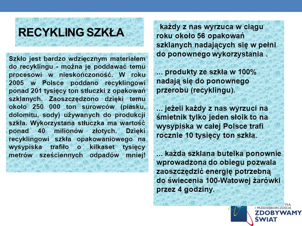 RECYKLING SZKŁA Szkło jest bardzo wdzięcznym materiałem do recyklingu - można je poddawać temu procesowi w nieskończoność. W roku 2005 w Polsce poddan
