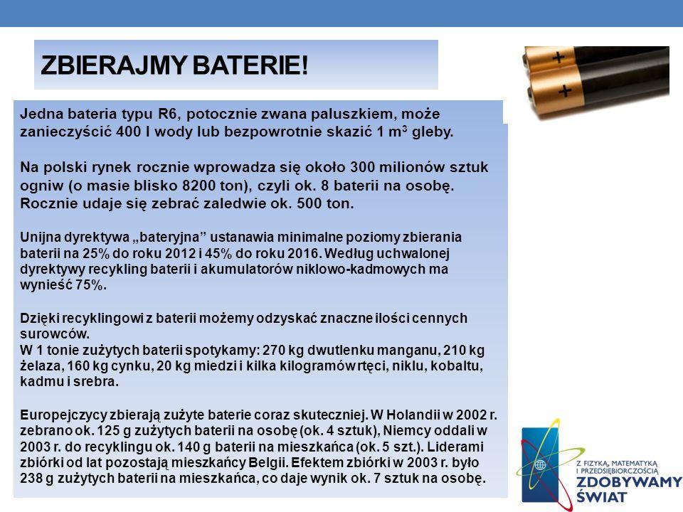 ZBIERAJMY BATERIE! Jedna bateria typu R6, potocznie zwana paluszkiem, może zanieczyścić 400 l wody lub bezpowrotnie skazić 1 m 3 gleby. Na polski ryne