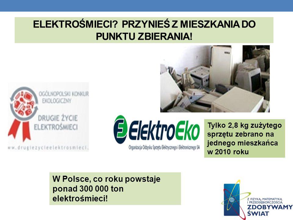 ELEKTROŚMIECI? PRZYNIEŚ Z MIESZKANIA DO PUNKTU ZBIERANIA! W Polsce, co roku powstaje ponad 300 000 ton elektrośmieci! Tylko 2,8 kg zużytego sprzętu ze