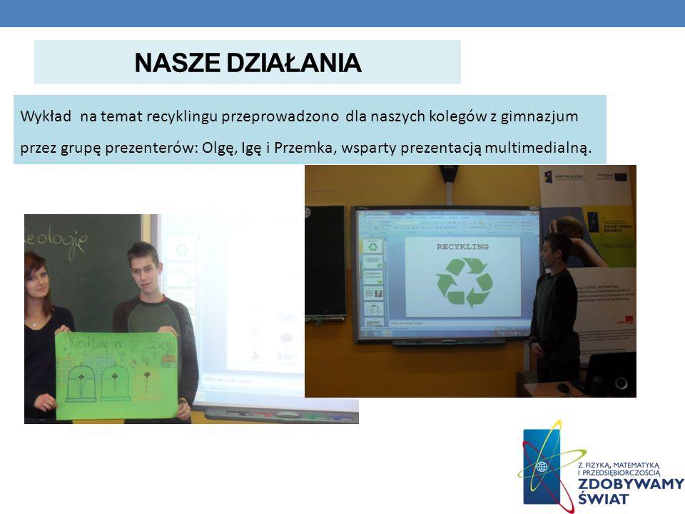 NASZE DZIAŁANIA Wykład na temat recyklingu przeprowadzono dla naszych kolegów z gimnazjum przez grupę prezenterów: Olgę, Igę i Przemka, wsparty prezen