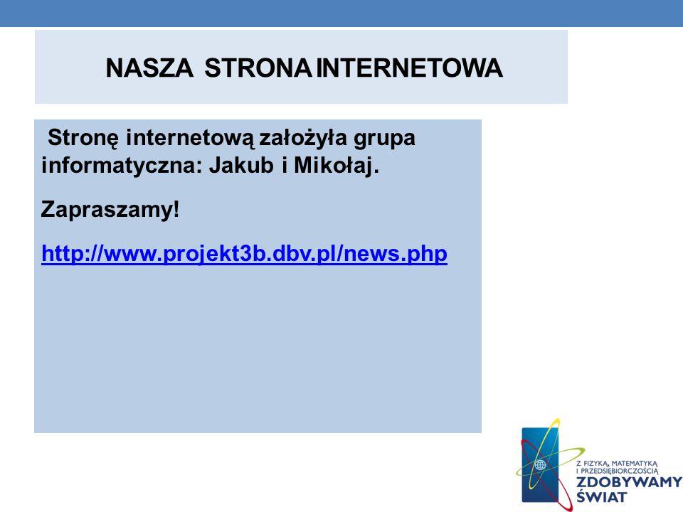 NASZA STRONA INTERNETOWA Stronę internetową założyła grupa informatyczna: Jakub i Mikołaj. Zapraszamy! http://www.projekt3b.dbv.pl/news.php