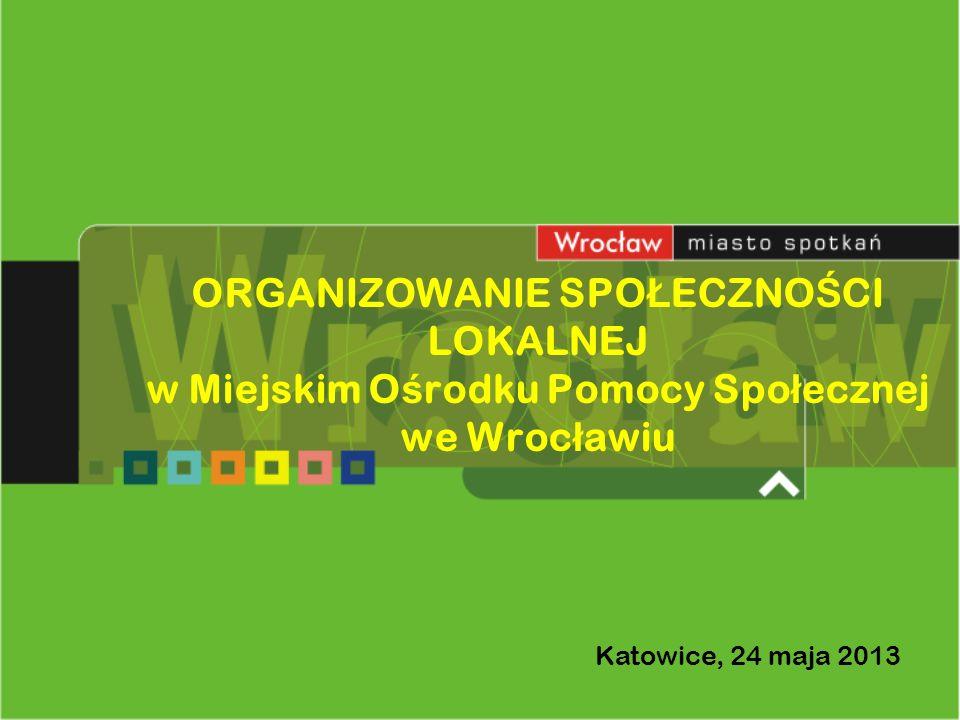 ORGANIZOWANIE SPO Ł ECZNO Ś CI LOKALNEJ w Miejskim O ś rodku Pomocy Spo ł ecznej we Wroc ł awiu Katowice, 24 maja 2013