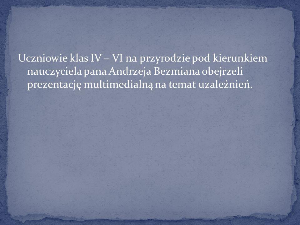 Uczniowie klas IV – VI na przyrodzie pod kierunkiem nauczyciela pana Andrzeja Bezmiana obejrzeli prezentację multimedialną na temat uzależnień.