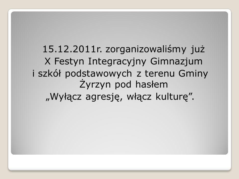 15.12.2011r. zorganizowaliśmy już X Festyn Integracyjny Gimnazjum i szkół podstawowych z terenu Gminy Żyrzyn pod hasłem Wyłącz agresję, włącz kulturę.