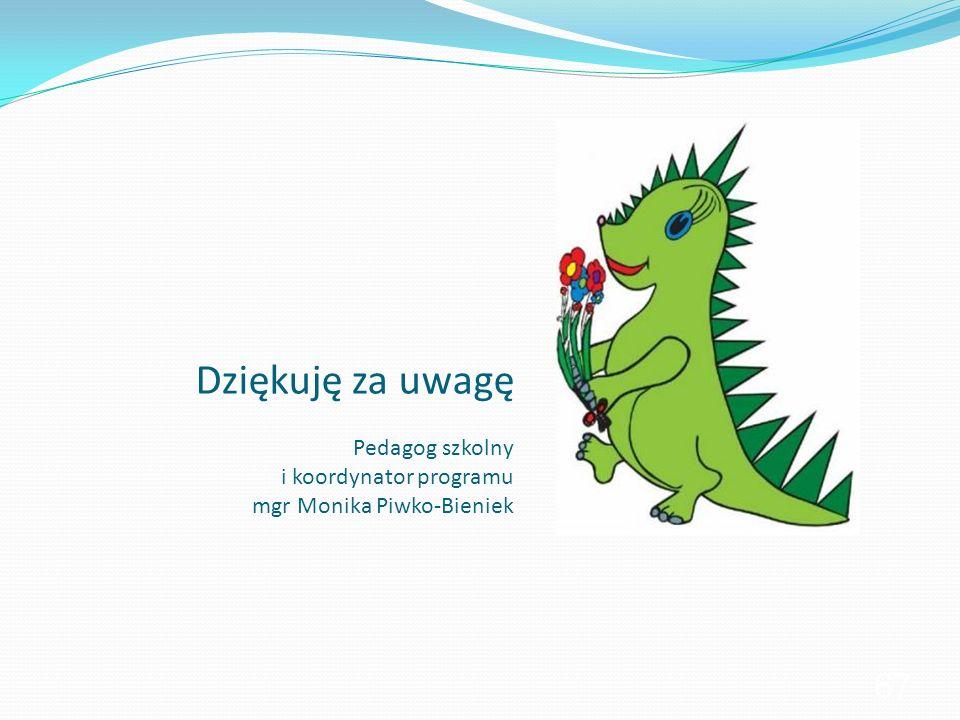 Dziękuję za uwagę Pedagog szkolny i koordynator programu mgr Monika Piwko-Bieniek 67