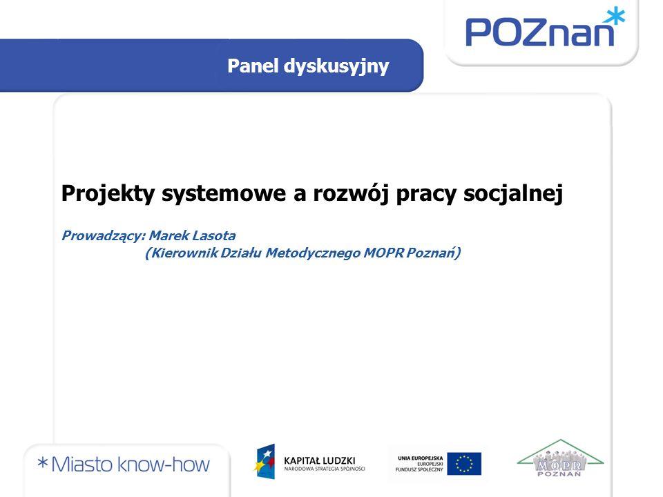 Panel dyskusyjny Projekty systemowe a rozwój pracy socjalnej Prowadzący: Marek Lasota (Kierownik Działu Metodycznego MOPR Poznań)