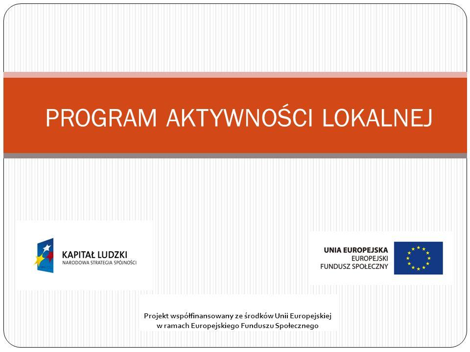 PROGRAM AKTYWNOŚCI LOKALNEJ Projekt współfinansowany ze środków Unii Europejskiej w ramach Europejskiego Funduszu Społecznego