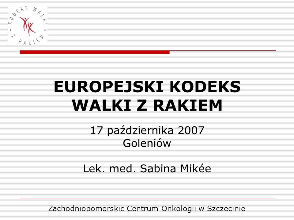 EUROPEJSKI KODEKS WALKI Z RAKIEM 17 października 2007 Goleniów Lek. med. Sabina Mikée Zachodniopomorskie Centrum Onkologii w Szczecinie