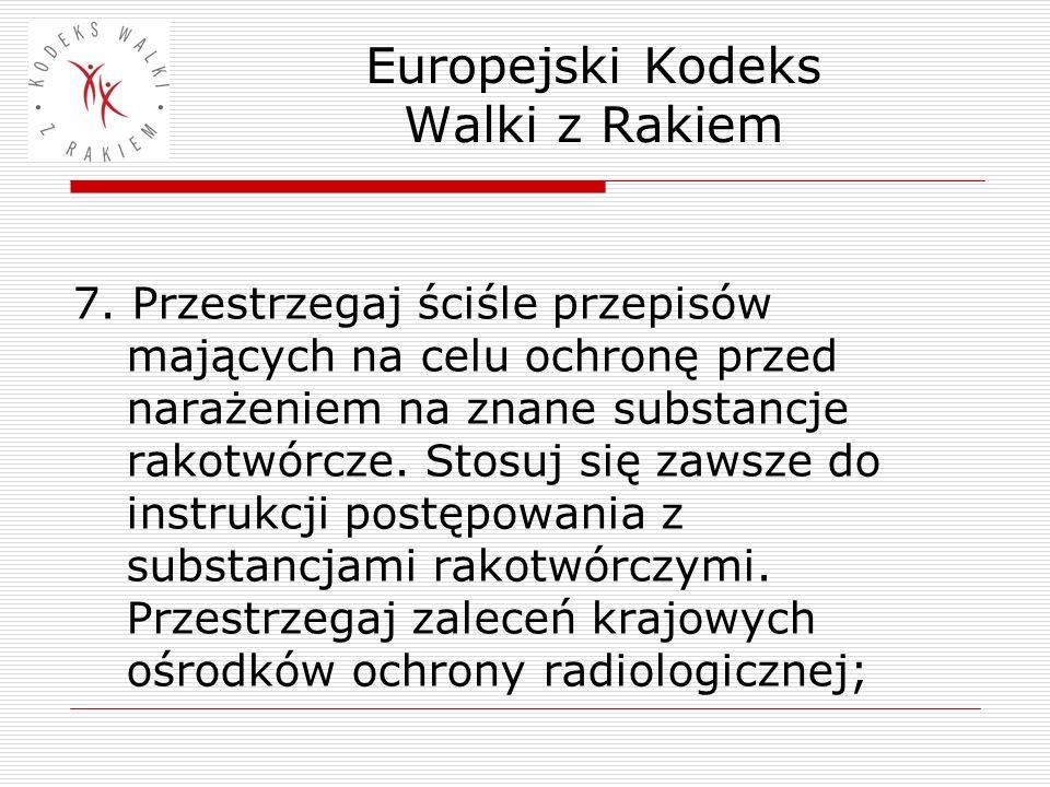 Europejski Kodeks Walki z Rakiem 7. Przestrzegaj ściśle przepisów mających na celu ochronę przed narażeniem na znane substancje rakotwórcze. Stosuj si