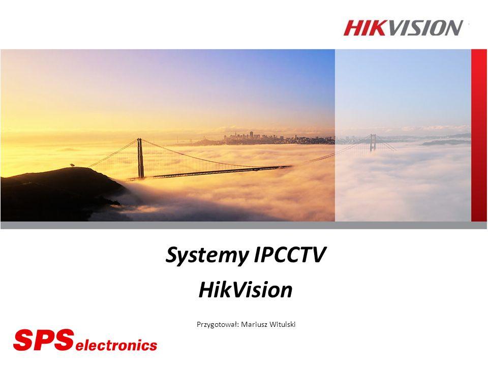 Systemy IPCCTV HikVision Przygotował: Mariusz Witulski