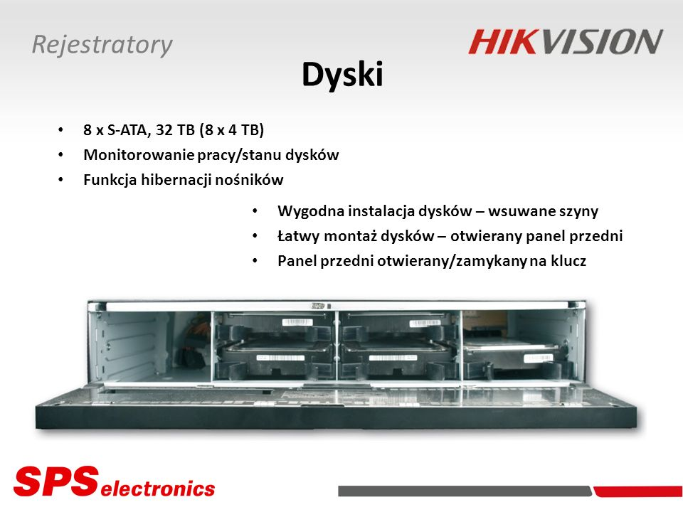 Dyski 8 x S-ATA, 32 TB (8 x 4 TB) Monitorowanie pracy/stanu dysków Funkcja hibernacji nośników Wygodna instalacja dysków – wsuwane szyny Łatwy montaż dysków – otwierany panel przedni Panel przedni otwierany/zamykany na klucz Rejestratory